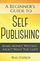 A Beginner's Guide to Self Publishing: Make Money Writing About What You Love
