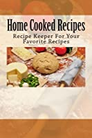 Home Cooked Recipes: Recipe Keeper for Your Favorite Recipes