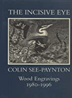 The Incisive Eye: Colin See-Paynton : Wood Engravings 1980-1996 (Colin See-Paynton Wood Engravings 1980-1995)