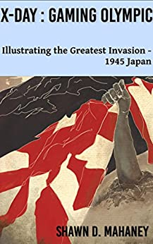 [Mahaney, Shawn D.]のX-Day: Gaming Olympic: Illustrating the Greatest Invasion, 1945 Japan (English Edition)