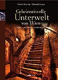 Geheimnisvolle Unterwelt von Wien: Keller - Labyrinthe - Fremde Welten