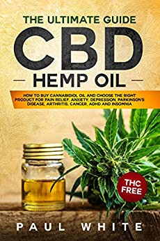 CBD Hemp Oil: The Ultimate GUIDE. HOW to BUY Cannabidiol Oil and CHOOSE the RIGHT PRODUCT for Pain Relief, Anxiety, Depression, Parkinson's Disease, Arthritis, Cancer, Adhd and Insomnia. THC FREE by [White, Paul]
