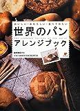 世界のパン アレンジブック: おいしい・あたらしい・食べてみたい
