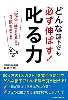 [片岡 五郎]のどんな部下でも必ず伸ばす! 叱る力 ―叱るは褒めるより3倍効果がある―