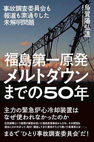 福島第一原発 メルトダウンまでの50年——事故調査委員会も報道も素通りした未解明問題