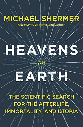 Download Heavens on Earth: The Scientific Search for the Afterlife, Immortality, and Utopia 1627798579