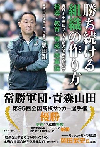 勝ち続ける組織の作り方 -青森山田高校サッカー部の名将が明かす指導・教育・育成・改革論-