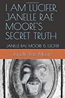 I AM LUCIFER, JANELLE RAE MOORE'S SECRET TRUTH: JANELLE RAE MOORE IS LUCIFER (1)