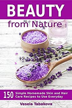 Beauty from Nature: 150 Simple Homemade Skin and Hair Care Recipes to Use Everyday: Organic Beauty on a Budget (Herbal and Natural Remedies for Healhty Skin Care Book 3) by [Tabakova, Vesela]