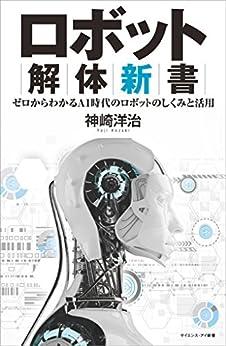 [神崎 洋治]のロボット解体新書 ゼロからわかるAI時代のロボットのしくみと活用 (サイエンス・アイ新書)