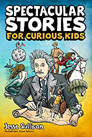 Spectacular Stories for Curious Kids: A Fascinating Collection of True Stories to Inspire & Amaze Young Re