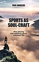 Sports As Soul-Craft: How Playing and Watching Sports Enhances Life
