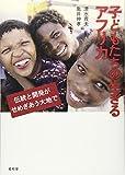 子どもたちの生きるアフリカ: 伝統と開発がせめぎあう大地で