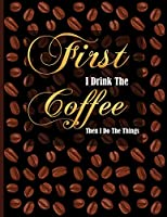 First I Drink The Coffee Then I Do The Things: Golden Lettering, Black Coffee, Composition Notebook College Ruled, Lined Journal for School, College and University, Thick Cardstock Matte Cover, XL 8.5x11