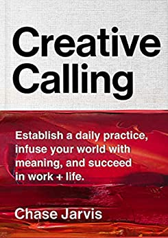 Creative Calling: Establish a Daily Practice, Infuse Your World with Meaning, and Succeed in Work + Life by [Jarvis, Chase]