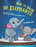 How to Draw 30 Elephants: The Step by Step Book to Draw 30 Different Elephants