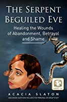 The Serpent Beguiled Eve: Healing the Wounds of Abandonment, Betrayal and Shame
