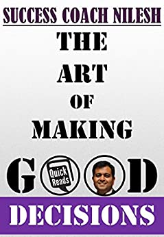 The Art Of Making Good Decisions by [Nilesh, Success Coach]