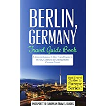 Berlin Travel Guide: Berlin, Germany: Travel Guide Book—A Comprehensive 5-Day Travel Guide to Berlin, Germany & Unforgettable German Travel (Best Travel Guides to Europe Series Book 17)