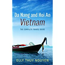 Da Nang and Hoi An, Vietnam: The Complete Travel Guide to Da Nang and Hoi An, Vietnam (My Saigon Book 6)