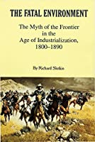 The Fatal Environment: The Myth of the Frontier in the Age of Industrialization, 1800-1890