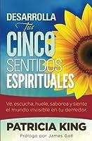 Desarrolla Tus Cinco Sentidos Espirituales: Ve, Escucha, Huele, Saborea Y Siente El Mundo Invisible En Tu Derredor