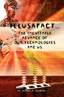 Illusafact: The Inevitable Advance of Our Technologies and Us
