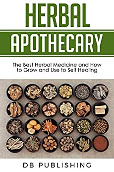 Herbal Apothecary: The Best Herbal Medicine and How to Grow and Use to Self Healing by [DB Publishing]