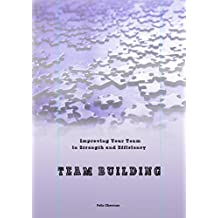 Team Building & Improving: Enhancing Your Team & its Strength and Efficiency