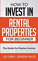 HOW TO INVEST IN  RENTAL PROPERTIES  FOR BEGINNERS: (The Guide for Passive Income)