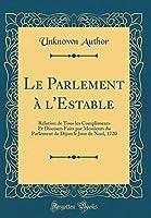 Le Parlement À l'Estable: Relation de Tous Les Compliments Et Discours Faits Par Messieurs Du Parlement de Dijon Le Jour de Noel, 1720 (Classic Reprint)