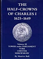 The Half-Crowns of Charles I Minted in England, Scotland and Ireland 1625-1649: v. 3: Civil War Mints Tower Under Parliament, York, Chester, Shrewsbury