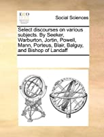Select Discourses on Various Subjects. by Seeker, Warburton, Jortin, Powell, Mann, Porteus, Blair, Balguy, and Bishop of Landaff