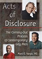 Acts of Disclosure: The Coming-Out Process of Contemporary Gay Men (Haworth Gay & Lesbian Studies)