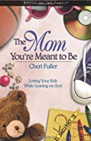 The Mom You're Meant to Be: Loving Your Kids While Leaning on God (Focus on the Family)