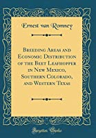 Breeding Areas and Economic Distribution of the Beet Leafhopper in New Mexico, Southern Colorado, and Western Texas (Classic Reprint)