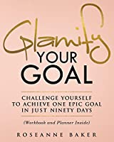 Glamify Your Goal: Challenge Yourself to Achieve One Epic Goal in Just Ninety Days (Workbook and Planner Inside)