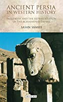 Ancient Persia in Western History: Hellenism and the Representation of the Achaemenid Empire (International Library of Iranian Studies)