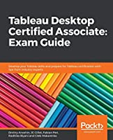 Tableau Desktop Certified Associate: Exam Guide: Develop your Tableau skills and prepare for Tableau certification with tips from industry experts