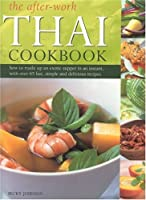The After-Work Thai Cookbook: How To Rustle Up And Exotic Supper In An Instant With Over 65 Fast, Simple And Delicious Recipes