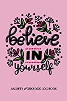 Believe In Yourself Anxiety Workbook Log Book: A Happier Healthier Life on Purpose by Becoming Aware of your Behavior Patterns