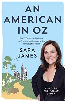 An American in Oz: From TV anchor in New York to life and love at the edge of the Wombat State Forest by [James, Sara]
