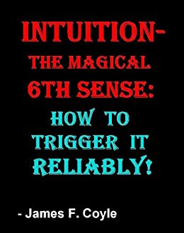 INTUITION-THE MAGICAL 6th SENSE: How to Trigger it Reliably! by [Coyle, James F.]