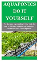 Aquaponics Do It Yourself: The  Complete Beginners Step By Step Guide On How To Effectively Build Your Own Aquaponics Garden And Grow Organic Vegetables