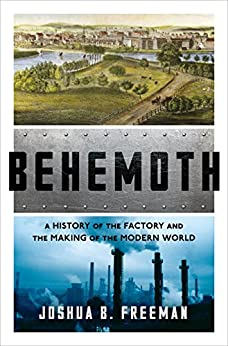 Behemoth: A History of the Factory and the Making of the Modern World by [Freeman, Joshua Benjamin ]