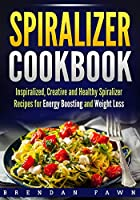 Spiralizer Cookbook: Inspiralized, Creative and Healthy Spiralizer Recipes for Energy Boosting and Weight Loss (Spiralize Everything)