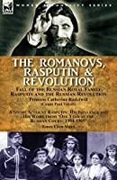 The Romanovs, Rasputin, & Revolution-Fall of the Russian Royal Family-Rasputin and the Russian Revolution, With a Short Account Rasputin: His Influence and His Work from 'One Year at the Russian Court: 1904-1905'