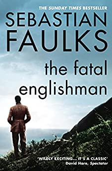 The Fatal Englishman: Three Short Lives by [Faulks, Sebastian]