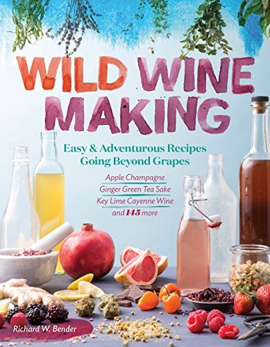 Wild Winemaking: Easy & Adventurous Recipes Going Beyond Grapes, Including Apple Champagne, Ginger Green Tea Sake, Key Lime Cayenne Wine, and 145 More (English Edition)