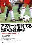 アスリートを育てる〈場〉の社会学: 民間クラブがスポーツを変えた